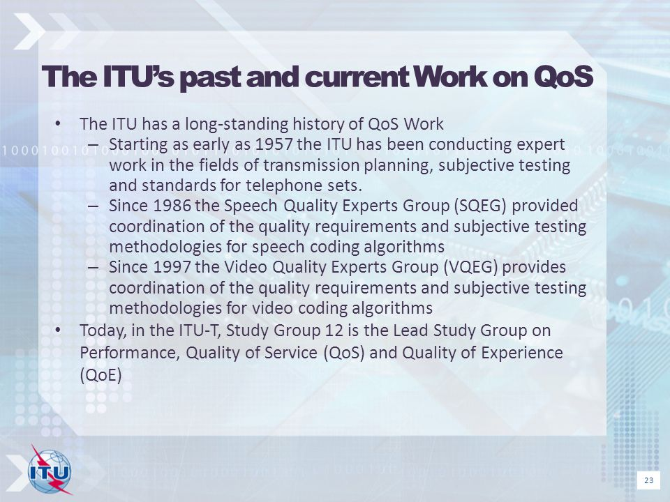 The ITUs past and current Work on QoS The ITU has a long-standing history of QoS Work – Starting as early as 1957 the ITU has been conducting expert w