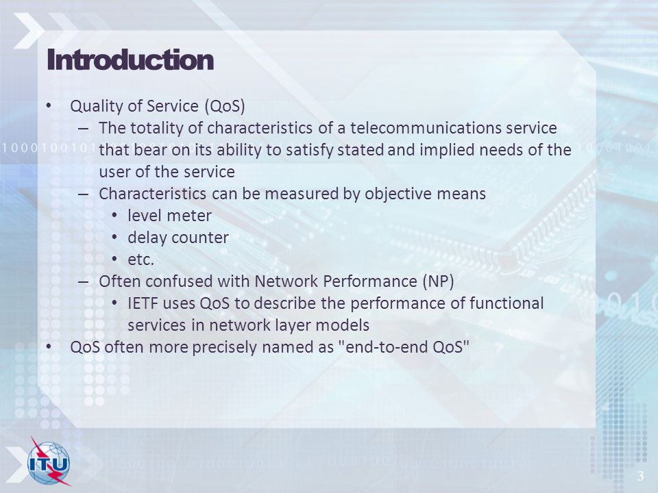 Introduction Quality of Service (QoS) – The totality of characteristics of a telecommunications service that bear on its ability to satisfy stated and