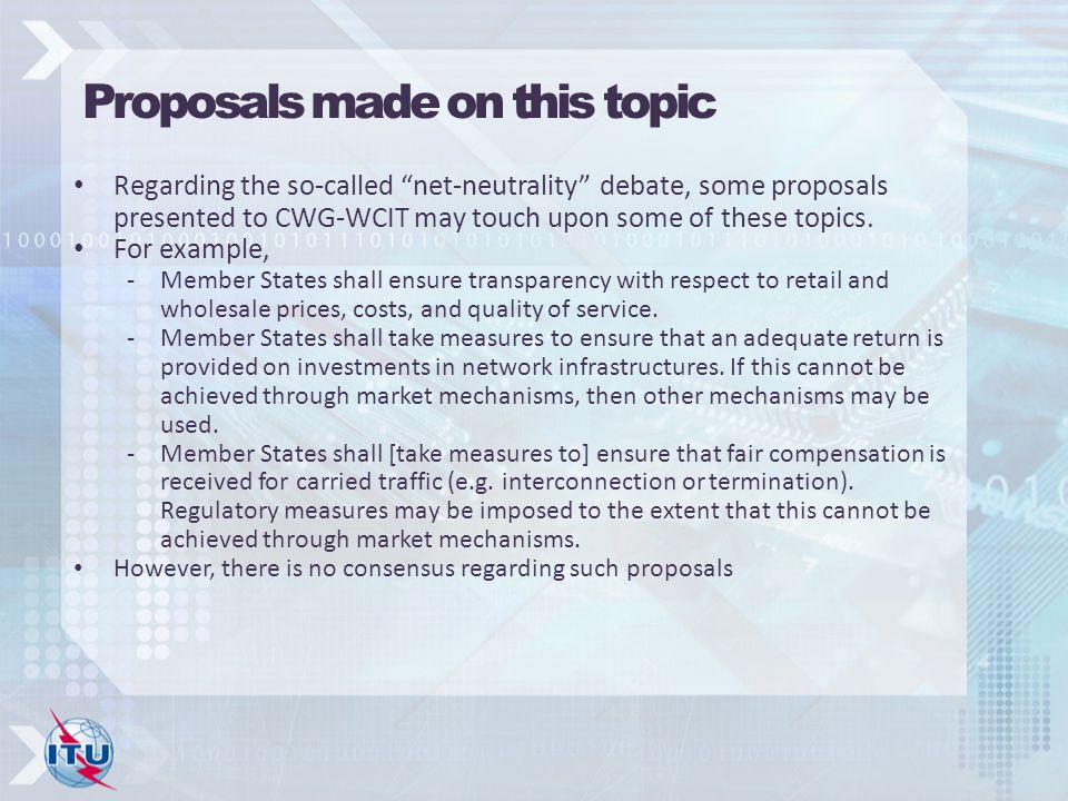 Proposals made on this topic Regarding the so-called net-neutrality debate, some proposals presented to CWG-WCIT may touch upon some of these topics.