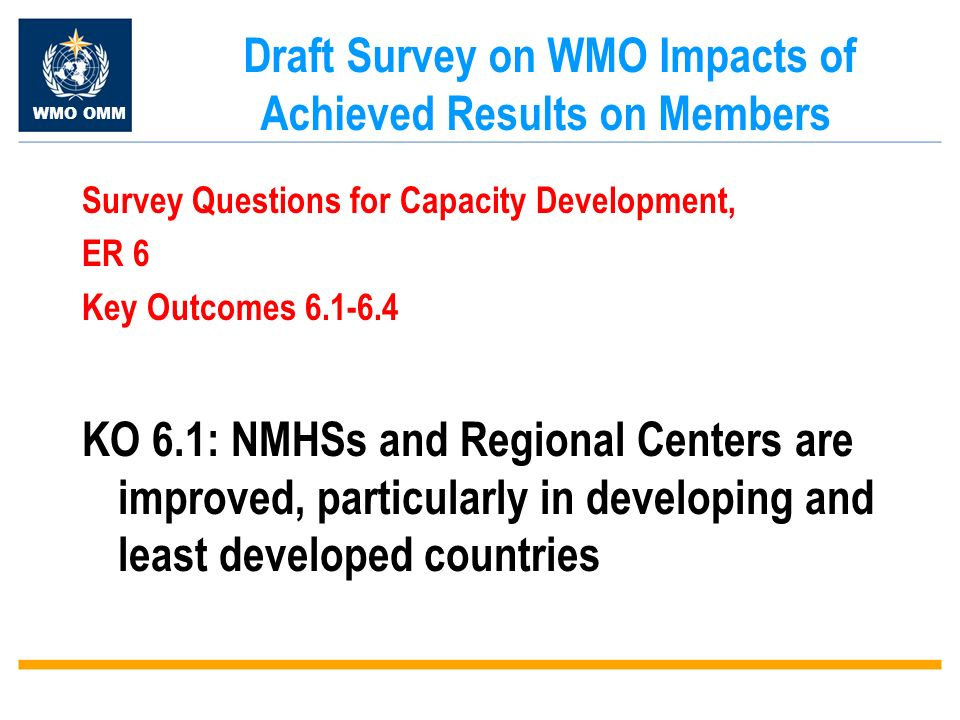 WMO OMM Draft Survey on WMO Impacts of Achieved Results on Members Survey Questions for Capacity Development, ER 6 Key Outcomes 6.1-6.4 KO 6.1: NMHSs and Regional Centers are improved, particularly in developing and least developed countries