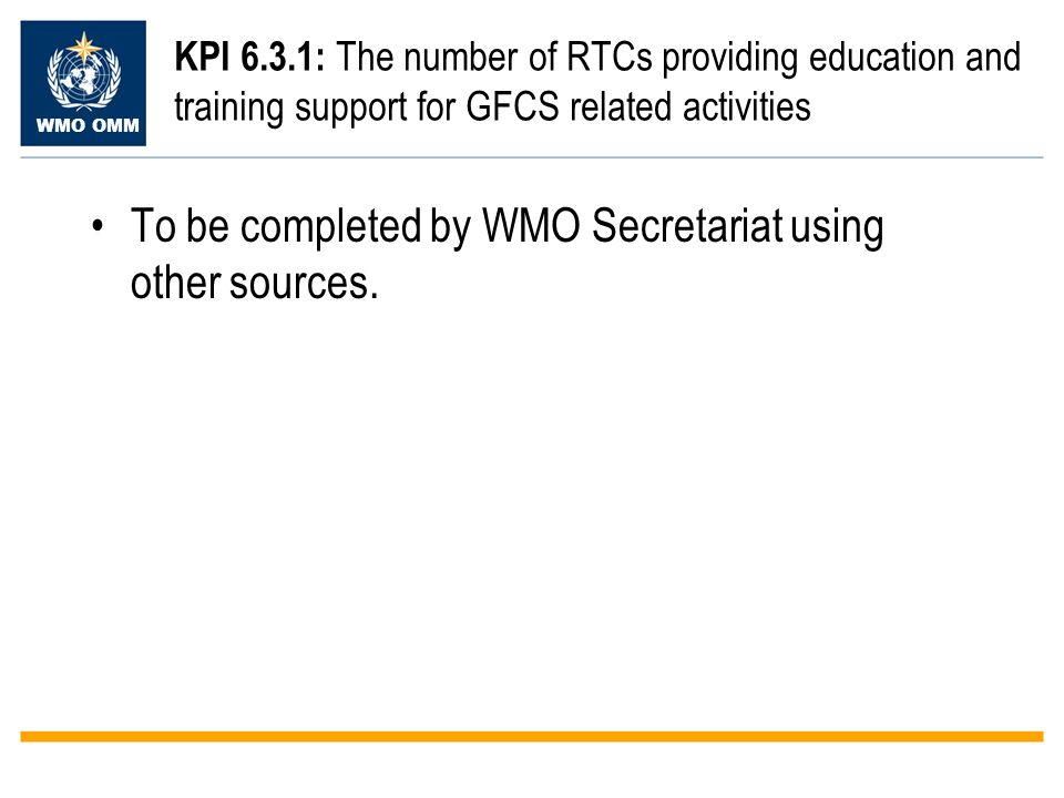 WMO OMM KPI 6.3.1: The number of RTCs providing education and training support for GFCS related activities To be completed by WMO Secretariat using other sources.