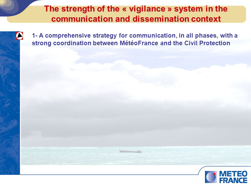 1- A comprehensive strategy for communication, in all phases, with a strong coordination between MétéoFrance and the Civil Protection 2- A sole meteorological and hydrological warning system (« vigilance ») - combining the Met and Hydrological expertise and the Civil Protection input for a single voice communication - tackling several threats (not only for tropical cyclone) - for all the French Caribben territories - with a simple « users oriented » coulour coded system, to go from the art of science to the possible consequences 3- Alignement with the regional warning system for tropical cyclone The strength of the « vigilance » system in the communication and dissemination context