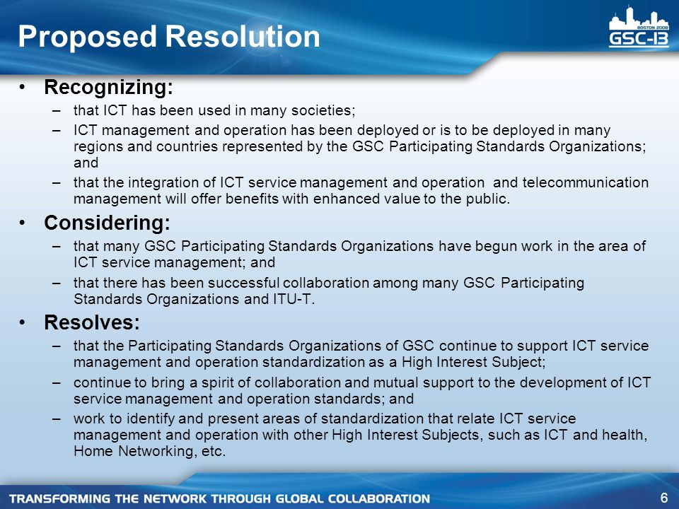 6 Proposed Resolution Recognizing: –that ICT has been used in many societies; –ICT management and operation has been deployed or is to be deployed in many regions and countries represented by the GSC Participating Standards Organizations; and –that the integration of ICT service management and operation and telecommunication management will offer benefits with enhanced value to the public.