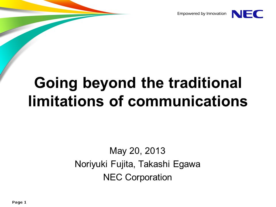 Going beyond the traditional limitations of communications May 20, 2013 Noriyuki Fujita, Takashi Egawa NEC Corporation Page 1