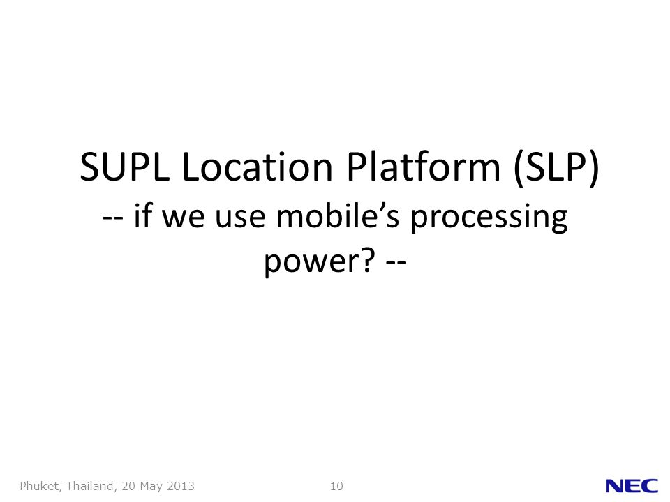 Phuket, Thailand, 20 May 201310 SUPL Location Platform (SLP) -- if we use mobiles processing power.