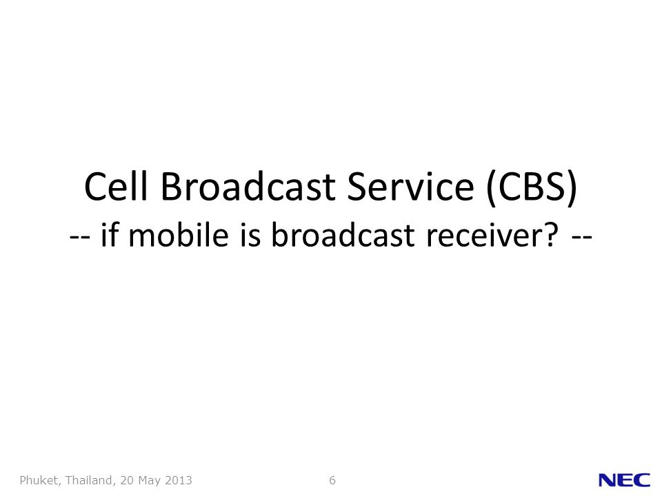 Phuket, Thailand, 20 May 20136 Cell Broadcast Service (CBS) -- if mobile is broadcast receiver? --
