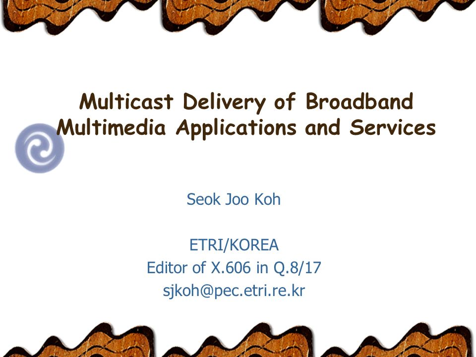 Multicast Delivery of Broadband Multimedia Applications and Services Seok Joo Koh ETRI/KOREA Editor of X.606 in Q.8/17 sjkoh@pec.etri.re.kr