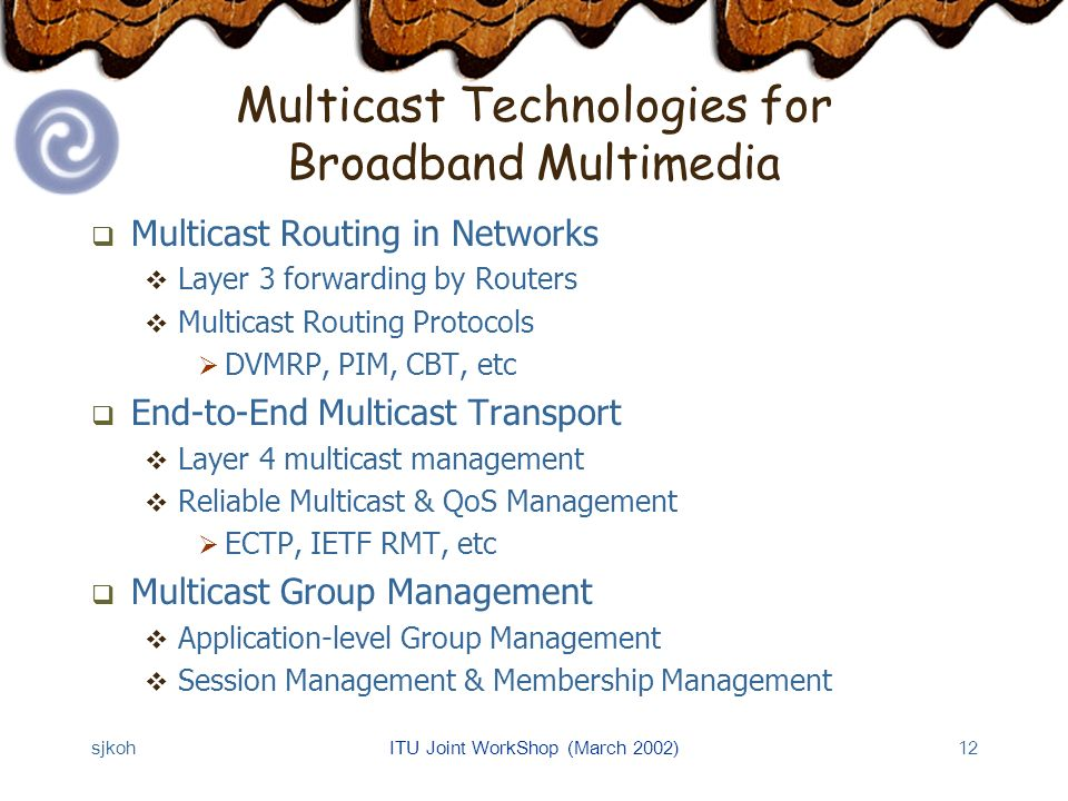 sjkohITU Joint WorkShop (March 2002)12 Multicast Technologies for Broadband Multimedia Multicast Routing in Networks Layer 3 forwarding by Routers Multicast Routing Protocols DVMRP, PIM, CBT, etc End-to-End Multicast Transport Layer 4 multicast management Reliable Multicast & QoS Management ECTP, IETF RMT, etc Multicast Group Management Application-level Group Management Session Management & Membership Management