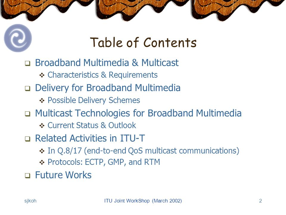 sjkohITU Joint WorkShop (March 2002)2 Table of Contents Broadband Multimedia & Multicast Characteristics & Requirements Delivery for Broadband Multimedia Possible Delivery Schemes Multicast Technologies for Broadband Multimedia Current Status & Outlook Related Activities in ITU-T In Q.8/17 (end-to-end QoS multicast communications) Protocols: ECTP, GMP, and RTM Future Works