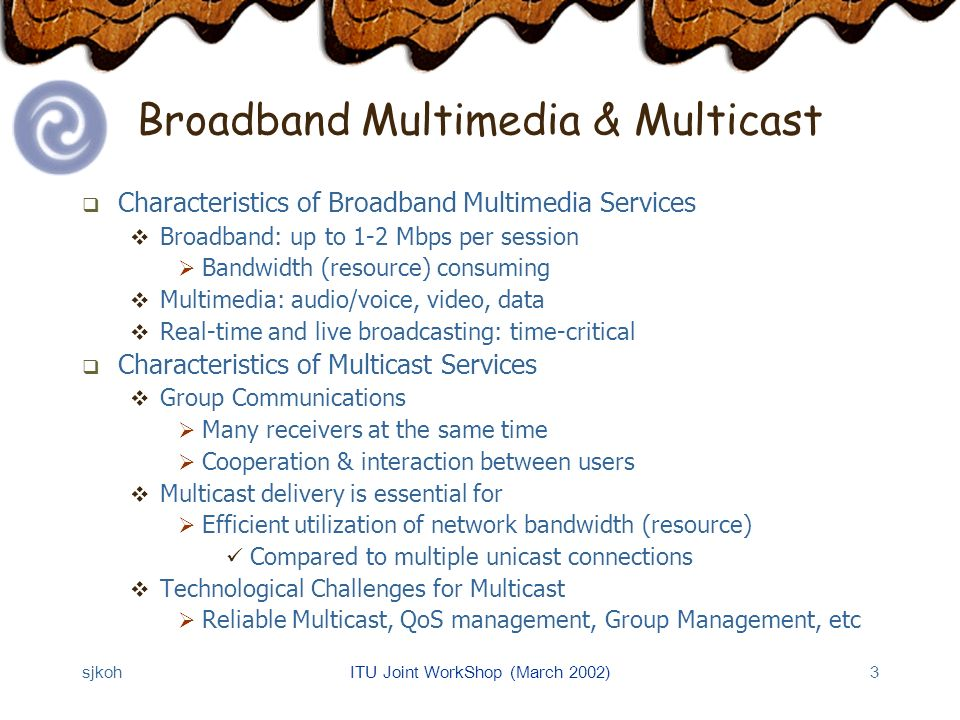 sjkohITU Joint WorkShop (March 2002)3 Broadband Multimedia & Multicast Characteristics of Broadband Multimedia Services Broadband: up to 1-2 Mbps per session Bandwidth (resource) consuming Multimedia: audio/voice, video, data Real-time and live broadcasting: time-critical Characteristics of Multicast Services Group Communications Many receivers at the same time Cooperation & interaction between users Multicast delivery is essential for Efficient utilization of network bandwidth (resource) Compared to multiple unicast connections Technological Challenges for Multicast Reliable Multicast, QoS management, Group Management, etc