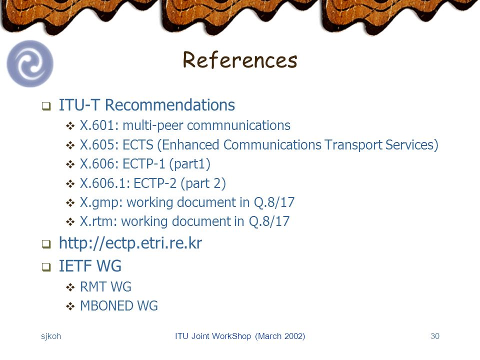 sjkohITU Joint WorkShop (March 2002)30 References ITU-T Recommendations X.601: multi-peer commnunications X.605: ECTS (Enhanced Communications Transport Services) X.606: ECTP-1 (part1) X.606.1: ECTP-2 (part 2) X.gmp: working document in Q.8/17 X.rtm: working document in Q.8/17 http://ectp.etri.re.kr IETF WG RMT WG MBONED WG