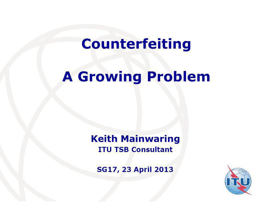 International Telecommunication Union Counterfeiting A Growing Problem Keith Mainwaring ITU TSB Consultant SG17, 23 April 2013