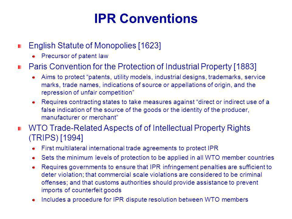 IPR Conventions English Statute of Monopolies [1623] Precursor of patent law Paris Convention for the Protection of Industrial Property [1883] Aims to protect patents, utility models, industrial designs, trademarks, service marks, trade names, indications of source or appellations of origin, and the repression of unfair competition Requires contracting states to take measures against direct or indirect use of a false indication of the source of the goods or the identity of the producer, manufacturer or merchant WTO Trade-Related Aspects of of Intellectual Property Rights (TRIPS) [1994] First multilateral international trade agreements to protect IPR Sets the minimum levels of protection to be applied in all WTO member countries Requires governments to ensure that IPR infringement penalties are sufficient to deter violation; that commercial scale violations are considered to be criminal offenses; and that customs authorities should provide assistance to prevent imports of counterfeit goods Includes a procedure for IPR dispute resolution between WTO members