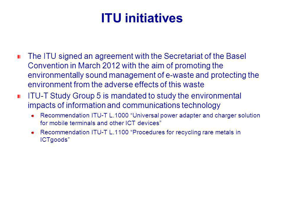 ITU initiatives The ITU signed an agreement with the Secretariat of the Basel Convention in March 2012 with the aim of promoting the environmentally sound management of e-waste and protecting the environment from the adverse effects of this waste ITU-T Study Group 5 is mandated to study the environmental impacts of information and communications technology Recommendation ITU-T L.1000 Universal power adapter and charger solution for mobile terminals and other ICT devices Recommendation ITU-T L.1100 Procedures for recycling rare metals in ICTgoods