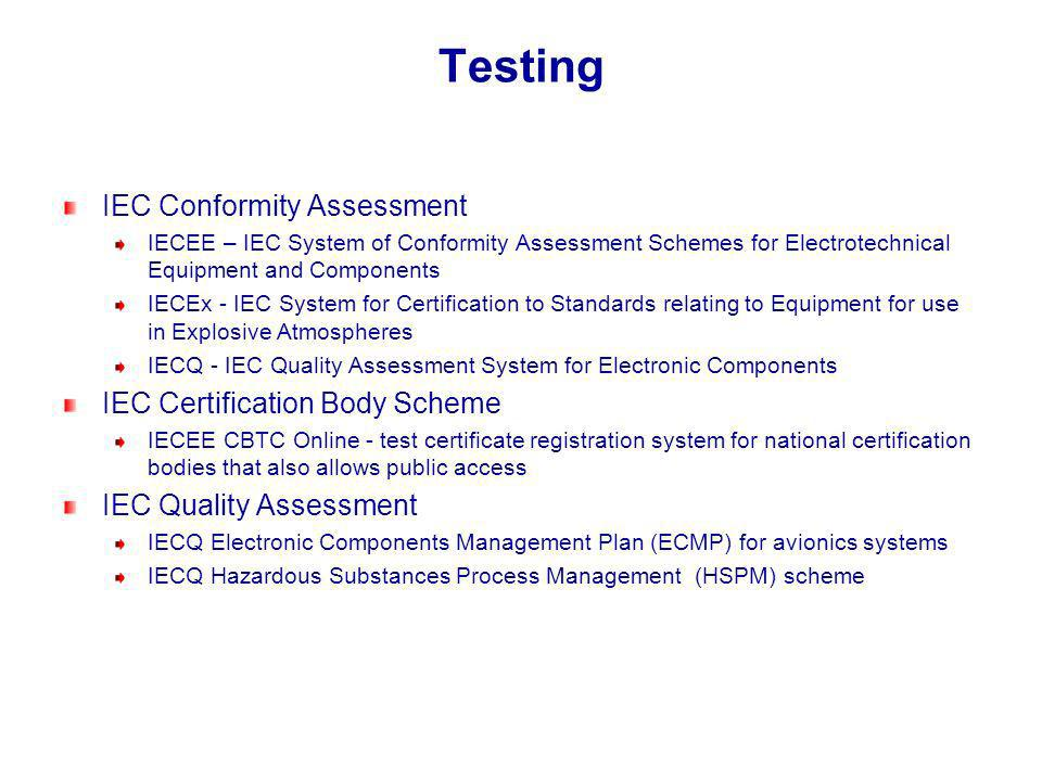 Testing IEC Conformity Assessment IECEE – IEC System of Conformity Assessment Schemes for Electrotechnical Equipment and Components IECEx - IEC System for Certification to Standards relating to Equipment for use in Explosive Atmospheres IECQ - IEC Quality Assessment System for Electronic Components IEC Certification Body Scheme IECEE CBTC Online - test certificate registration system for national certification bodies that also allows public access IEC Quality Assessment IECQ Electronic Components Management Plan (ECMP) for avionics systems IECQ Hazardous Substances Process Management (HSPM) scheme