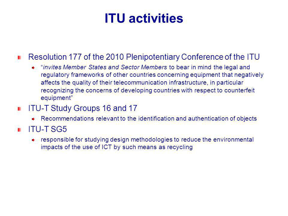 ITU activities Resolution 177 of the 2010 Plenipotentiary Conference of the ITU invites Member States and Sector Members to bear in mind the legal and regulatory frameworks of other countries concerning equipment that negatively affects the quality of their telecommunication infrastructure, in particular recognizing the concerns of developing countries with respect to counterfeit equipment ITU-T Study Groups 16 and 17 Recommendations relevant to the identification and authentication of objects ITU-T SG5 responsible for studying design methodologies to reduce the environmental impacts of the use of ICT by such means as recycling