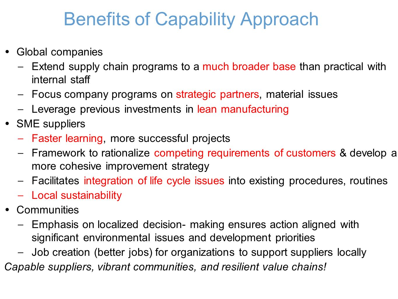 Benefits of Capability Approach Global companies – Extend supply chain programs to a much broader base than practical with internal staff – Focus company programs on strategic partners, material issues – Leverage previous investments in lean manufacturing SME suppliers – Faster learning, more successful projects – Framework to rationalize competing requirements of customers & develop a more cohesive improvement strategy – Facilitates integration of life cycle issues into existing procedures, routines – Local sustainability Communities – Emphasis on localized decision- making ensures action aligned with significant environmental issues and development priorities – Job creation (better jobs) for organizations to support suppliers locally Capable suppliers, vibrant communities, and resilient value chains!