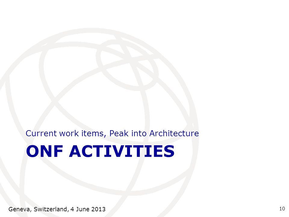 ONF ACTIVITIES Current work items, Peak into Architecture 10 Geneva, Switzerland, 4 June 2013