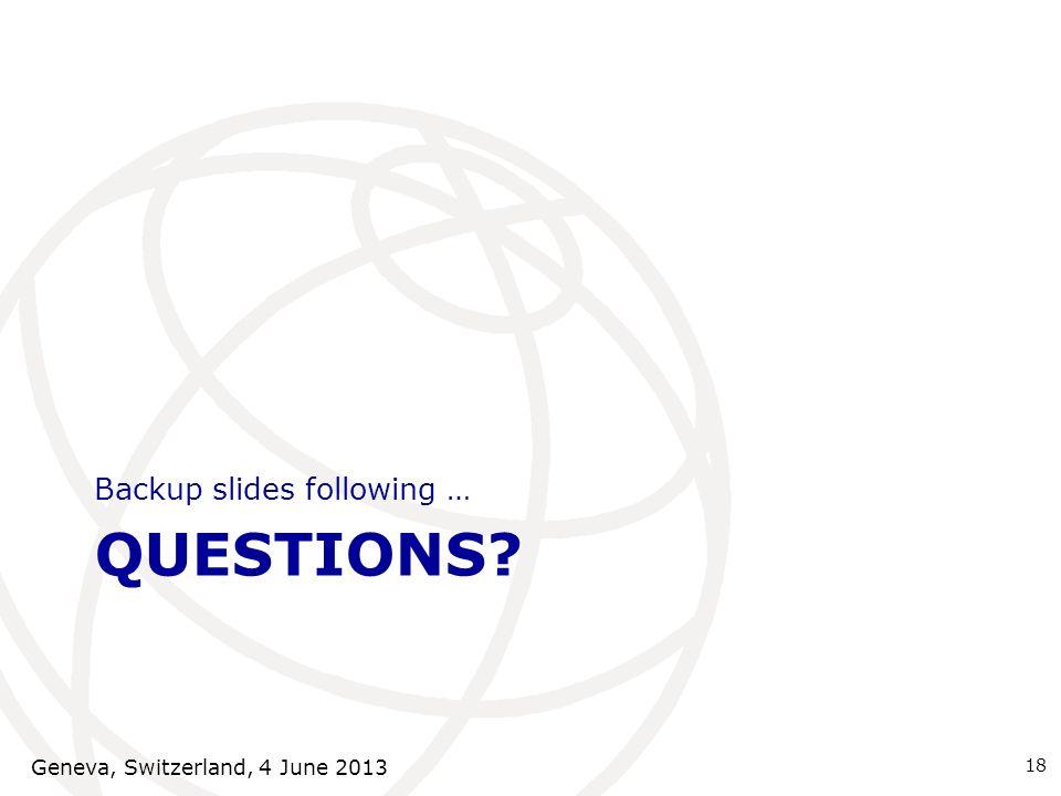 QUESTIONS? Backup slides following … 18 Geneva, Switzerland, 4 June 2013