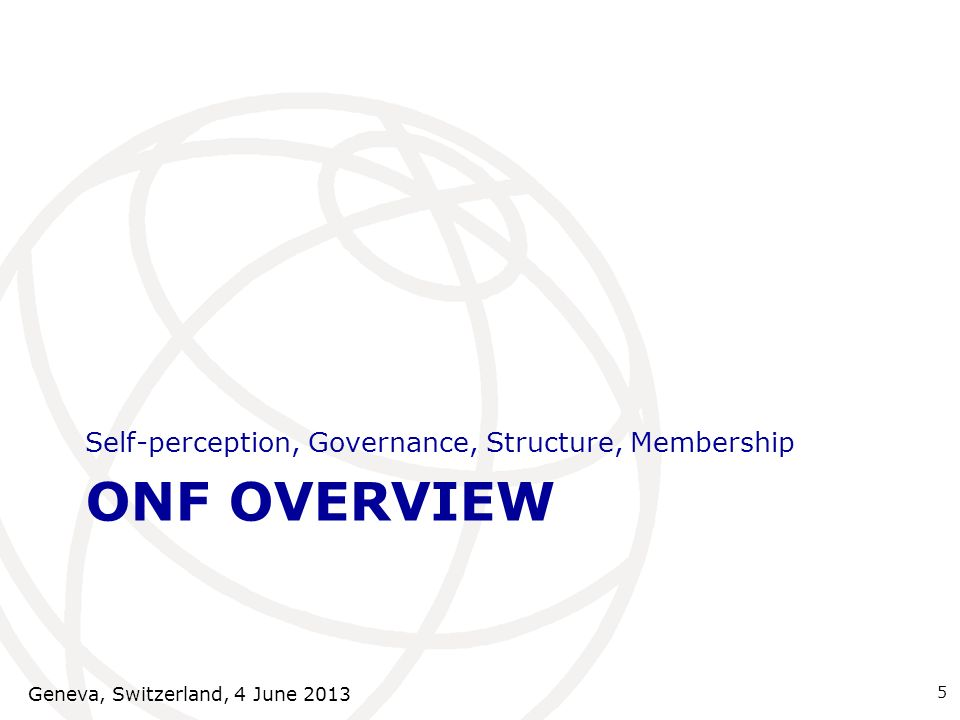 ONF OVERVIEW Self-perception, Governance, Structure, Membership 5 Geneva, Switzerland, 4 June 2013