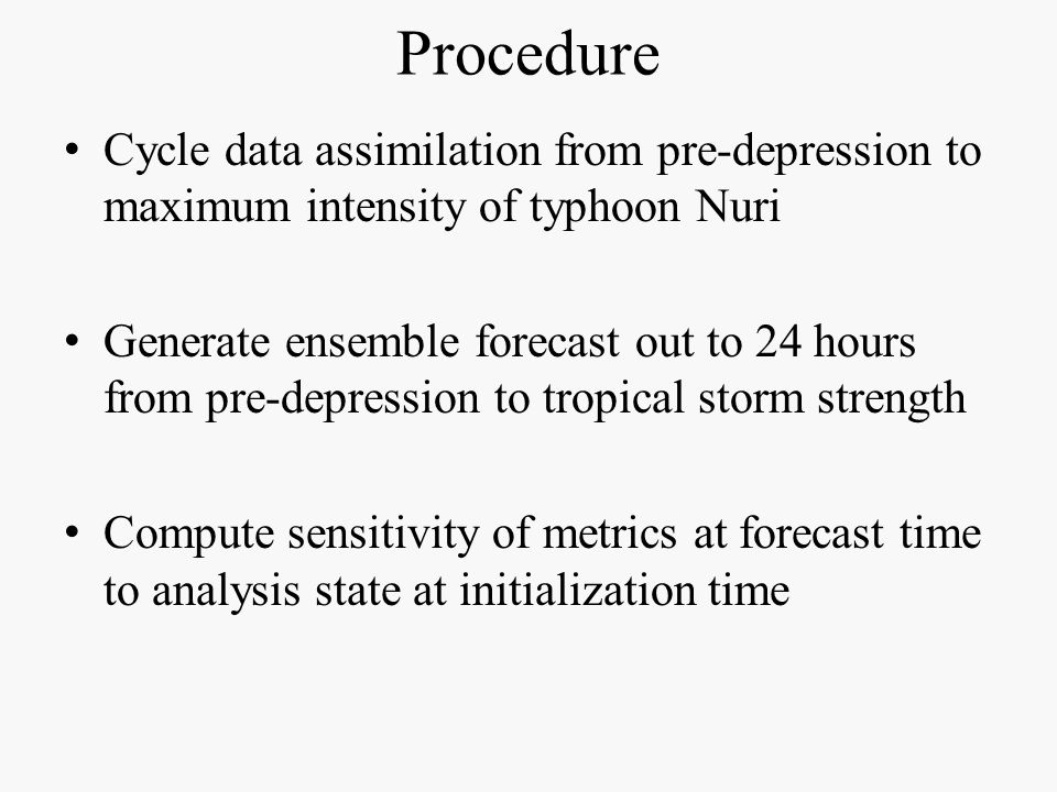 Procedure Cycle data assimilation from pre-depression to maximum intensity of typhoon Nuri Generate ensemble forecast out to 24 hours from pre-depression to tropical storm strength Compute sensitivity of metrics at forecast time to analysis state at initialization time