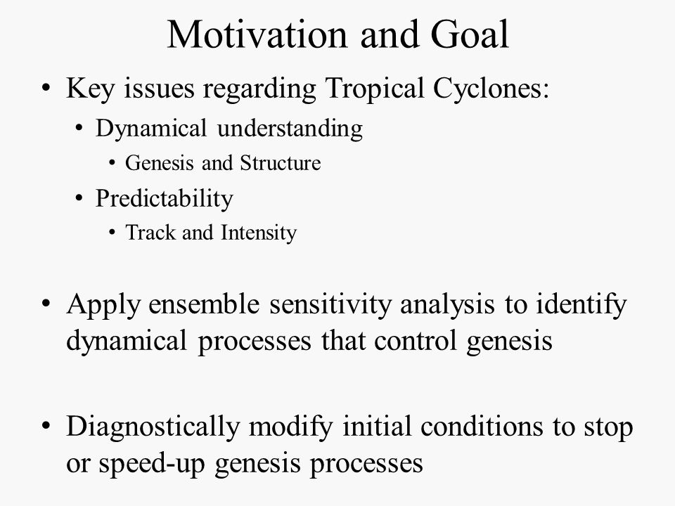 Motivation and Goal Key issues regarding Tropical Cyclones: Dynamical understanding Genesis and Structure Predictability Track and Intensity Apply ens