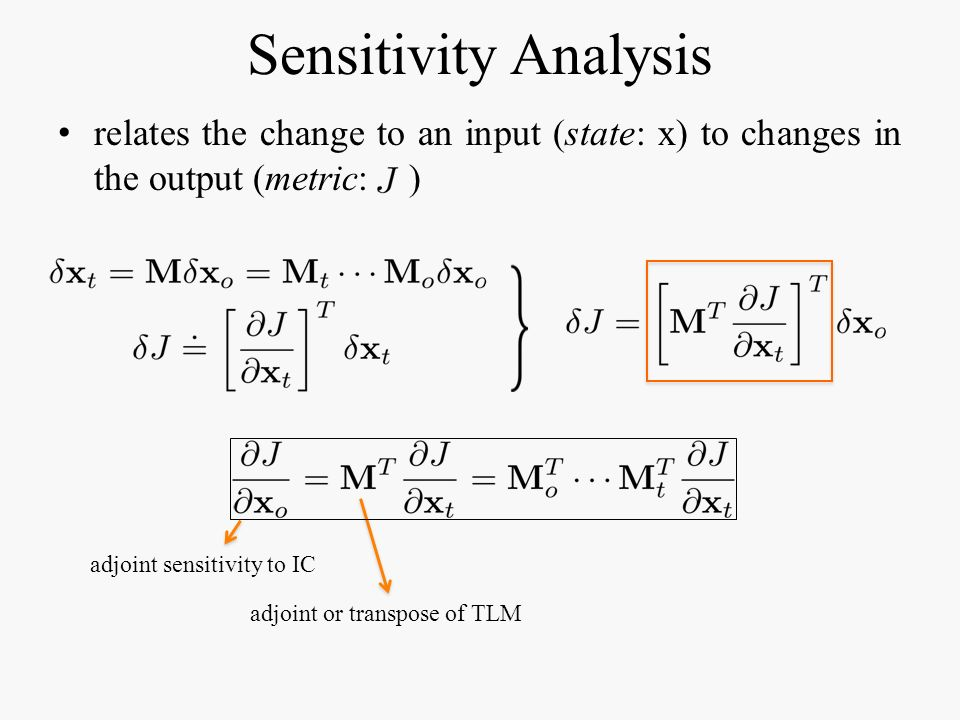Sensitivity Analysis relates the change to an input (state: x) to changes in the output (metric: ) adjoint sensitivity to IC adjoint or transpose of T