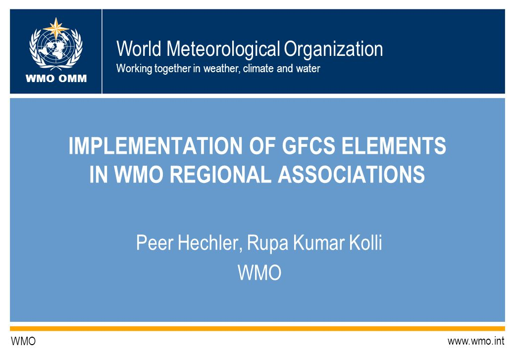 World Meteorological Organization Working together in weather, climate and water WMO OMM WMO www.wmo.int IMPLEMENTATION OF GFCS ELEMENTS IN WMO REGIONAL ASSOCIATIONS Peer Hechler, Rupa Kumar Kolli WMO