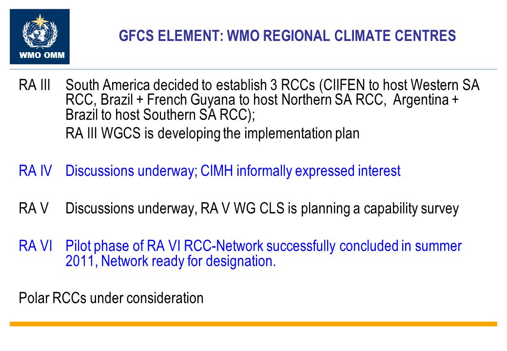 WMO OMM GFCS ELEMENT: WMO REGIONAL CLIMATE CENTRES RA IIISouth America decided to establish 3 RCCs (CIIFEN to host Western SA RCC, Brazil + French Guyana to host Northern SA RCC, Argentina + Brazil to host Southern SA RCC); RA III WGCS is developing the implementation plan RA IVDiscussions underway; CIMH informally expressed interest RA VDiscussions underway, RA V WG CLS is planning a capability survey RA VIPilot phase of RA VI RCC-Network successfully concluded in summer 2011, Network ready for designation.