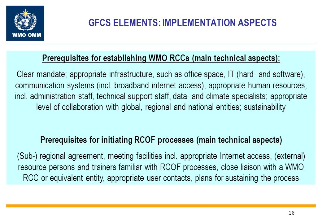 WMO OMM 18 GFCS ELEMENTS: IMPLEMENTATION ASPECTS Prerequisites for establishing WMO RCCs (main technical aspects): Clear mandate; appropriate infrastructure, such as office space, IT (hard- and software), communication systems (incl.