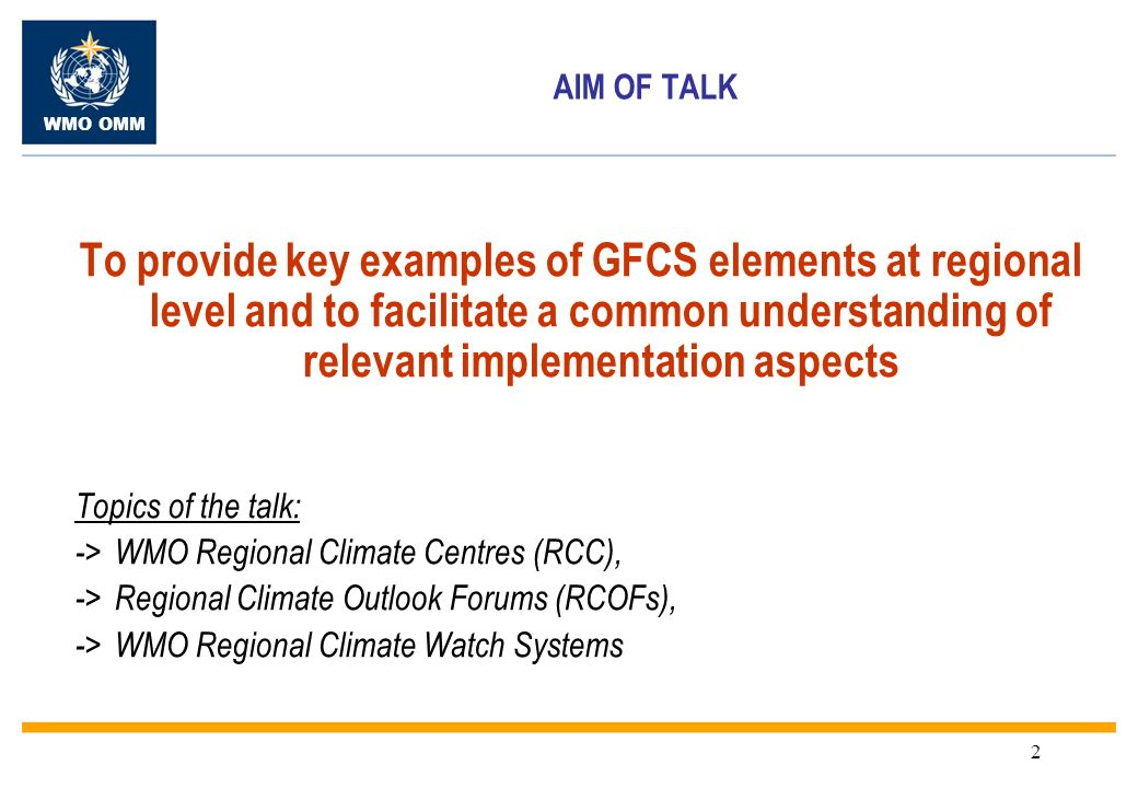 WMO OMM 2 AIM OF TALK To provide key examples of GFCS elements at regional level and to facilitate a common understanding of relevant implementation aspects Topics of the talk: ->WMO Regional Climate Centres (RCC), ->Regional Climate Outlook Forums (RCOFs), ->WMO Regional Climate Watch Systems