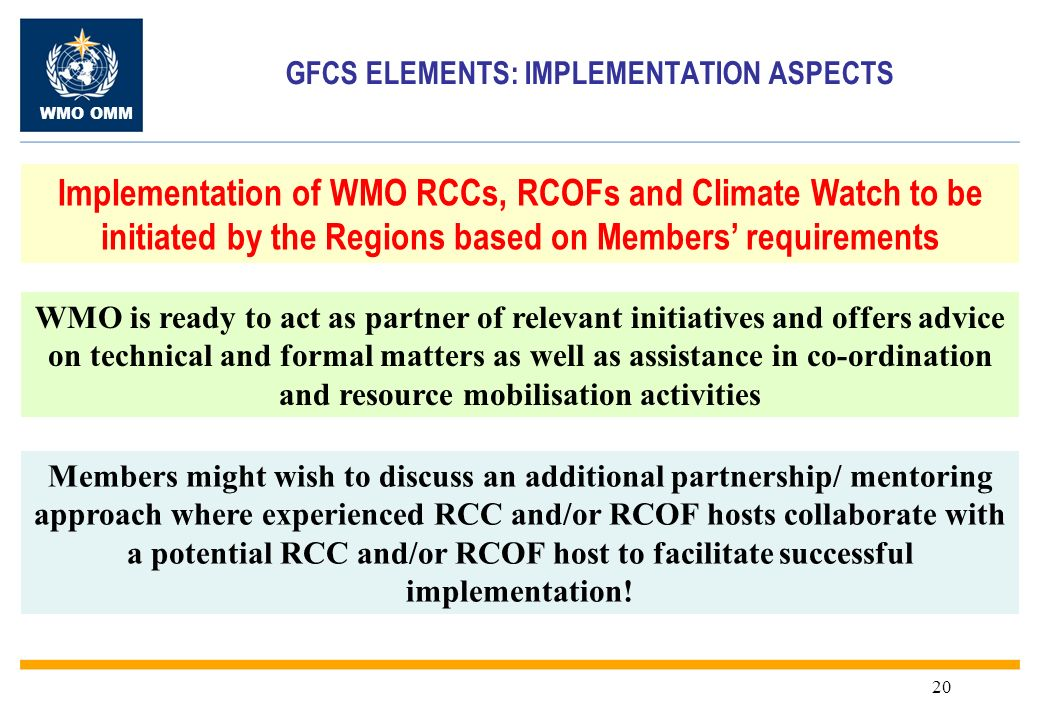 WMO OMM 20 GFCS ELEMENTS: IMPLEMENTATION ASPECTS Implementation of WMO RCCs, RCOFs and Climate Watch to be initiated by the Regions based on Members requirements Members might wish to discuss an additional partnership/ mentoring approach where experienced RCC and/or RCOF hosts collaborate with a potential RCC and/or RCOF host to facilitate successful implementation.