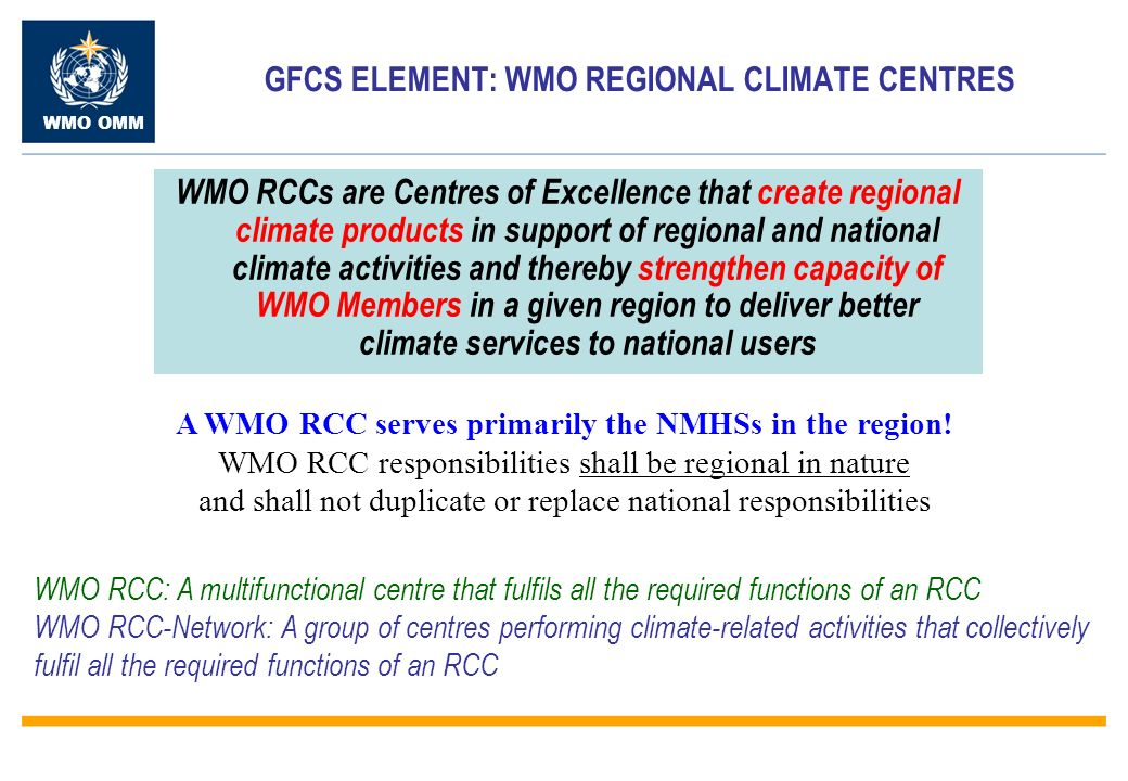 WMO OMM GFCS ELEMENT: WMO REGIONAL CLIMATE CENTRES WMO RCCs are Centres of Excellence that create regional climate products in support of regional and national climate activities and thereby strengthen capacity of WMO Members in a given region to deliver better climate services to national users A WMO RCC serves primarily the NMHSs in the region.