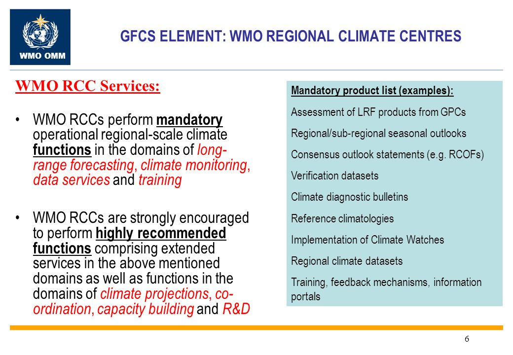 WMO OMM 6 GFCS ELEMENT: WMO REGIONAL CLIMATE CENTRES WMO RCCs perform mandatory operational regional-scale climate functions in the domains of long- range forecasting, climate monitoring, data services and training WMO RCCs are strongly encouraged to perform highly recommended functions comprising extended services in the above mentioned domains as well as functions in the domains of climate projections, co- ordination, capacity building and R&D Mandatory product list (examples): Assessment of LRF products from GPCs Regional/sub-regional seasonal outlooks Consensus outlook statements (e.g.