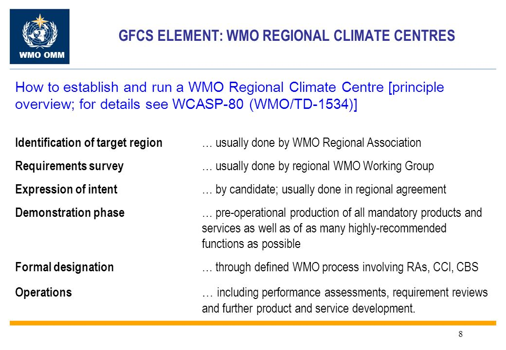 WMO OMM 8 GFCS ELEMENT: WMO REGIONAL CLIMATE CENTRES How to establish and run a WMO Regional Climate Centre [principle overview; for details see WCASP-80 (WMO/TD-1534)] Identification of target region … usually done by WMO Regional Association Requirements survey … usually done by regional WMO Working Group Expression of intent … by candidate; usually done in regional agreement Demonstration phase … pre-operational production of all mandatory products and services as well as of as many highly-recommended functions as possible Formal designation … through defined WMO process involving RAs, CCl, CBS Operations … including performance assessments, requirement reviews and further product and service development.
