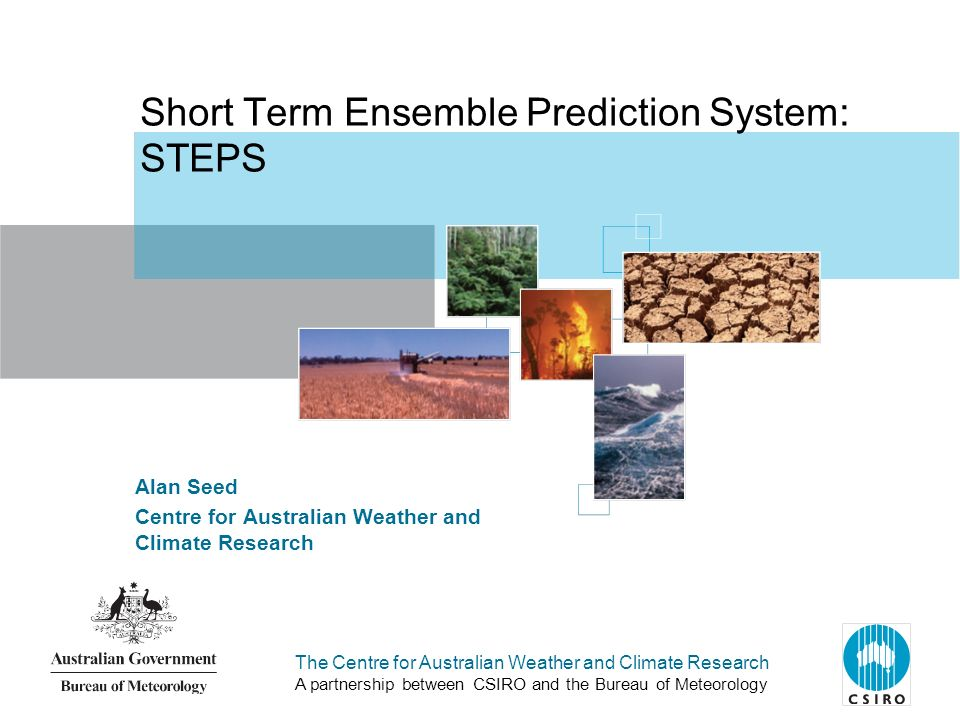 The Centre for Australian Weather and Climate Research A partnership between CSIRO and the Bureau of Meteorology Alan Seed Centre for Australian Weather and Climate Research Short Term Ensemble Prediction System: STEPS