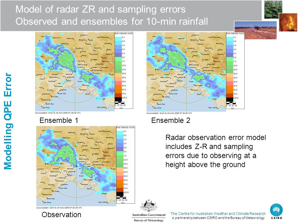 The Centre for Australian Weather and Climate Research A partnership between CSIRO and the Bureau of Meteorology Model of radar ZR and sampling errors Observed and ensembles for 10-min rainfall Radar measurement error Ensemble 1Ensemble 2 Observation Radar observation error model includes Z-R and sampling errors due to observing at a height above the ground Modelling QPE Error