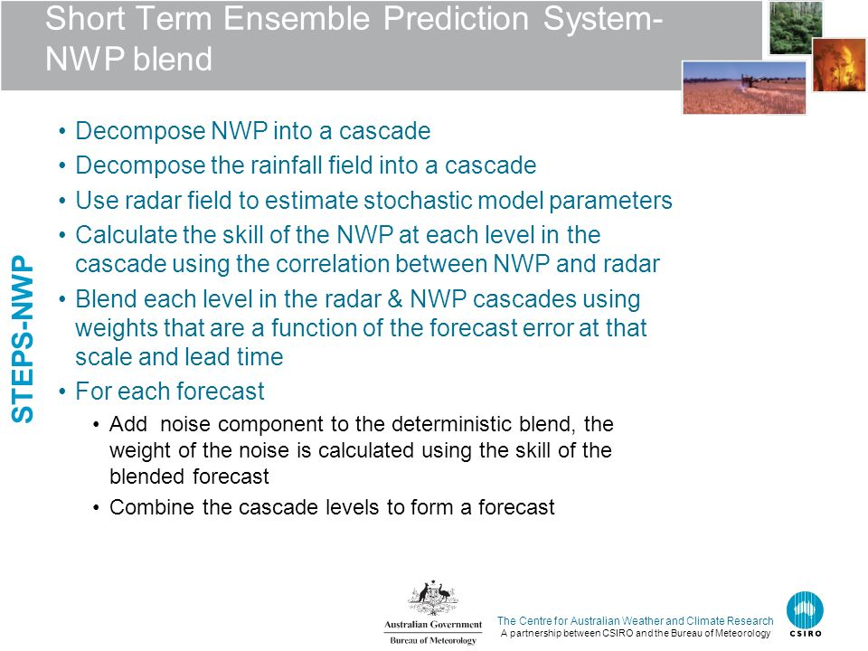 The Centre for Australian Weather and Climate Research A partnership between CSIRO and the Bureau of Meteorology Short Term Ensemble Prediction System- NWP blend Decompose NWP into a cascade Decompose the rainfall field into a cascade Use radar field to estimate stochastic model parameters Calculate the skill of the NWP at each level in the cascade using the correlation between NWP and radar Blend each level in the radar & NWP cascades using weights that are a function of the forecast error at that scale and lead time For each forecast Add noise component to the deterministic blend, the weight of the noise is calculated using the skill of the blended forecast Combine the cascade levels to form a forecast STEPS-NWP