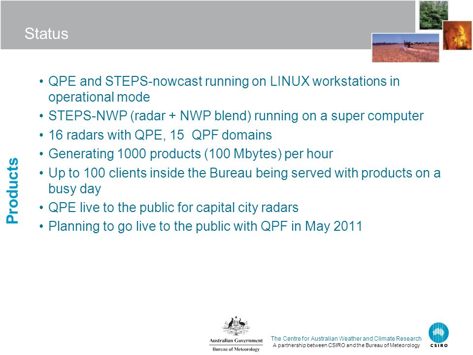 The Centre for Australian Weather and Climate Research A partnership between CSIRO and the Bureau of Meteorology Status QPE and STEPS-nowcast running on LINUX workstations in operational mode STEPS-NWP (radar + NWP blend) running on a super computer 16 radars with QPE, 15 QPF domains Generating 1000 products (100 Mbytes) per hour Up to 100 clients inside the Bureau being served with products on a busy day QPE live to the public for capital city radars Planning to go live to the public with QPF in May 2011 Products