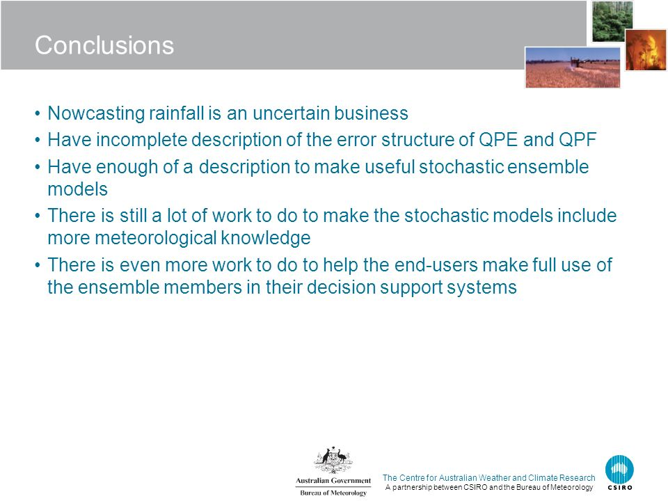 The Centre for Australian Weather and Climate Research A partnership between CSIRO and the Bureau of Meteorology Conclusions Nowcasting rainfall is an uncertain business Have incomplete description of the error structure of QPE and QPF Have enough of a description to make useful stochastic ensemble models There is still a lot of work to do to make the stochastic models include more meteorological knowledge There is even more work to do to help the end-users make full use of the ensemble members in their decision support systems