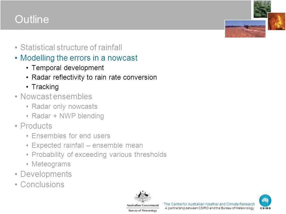 The Centre for Australian Weather and Climate Research A partnership between CSIRO and the Bureau of Meteorology Outline Statistical structure of rainfall Modelling the errors in a nowcast Temporal development Radar reflectivity to rain rate conversion Tracking Nowcast ensembles Radar only nowcasts Radar + NWP blending Products Ensembles for end users Expected rainfall – ensemble mean Probability of exceeding various thresholds Meteograms Developments Conclusions