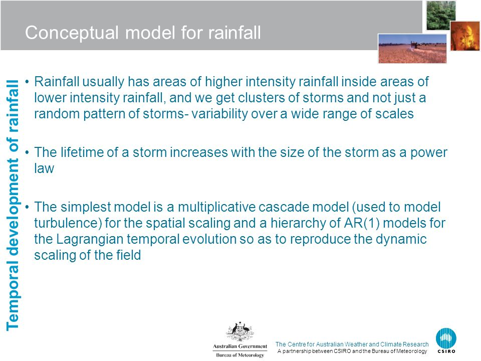 The Centre for Australian Weather and Climate Research A partnership between CSIRO and the Bureau of Meteorology Conceptual model for rainfall Rainfall usually has areas of higher intensity rainfall inside areas of lower intensity rainfall, and we get clusters of storms and not just a random pattern of storms- variability over a wide range of scales The lifetime of a storm increases with the size of the storm as a power law The simplest model is a multiplicative cascade model (used to model turbulence) for the spatial scaling and a hierarchy of AR(1) models for the Lagrangian temporal evolution so as to reproduce the dynamic scaling of the field Temporal development of rainfall