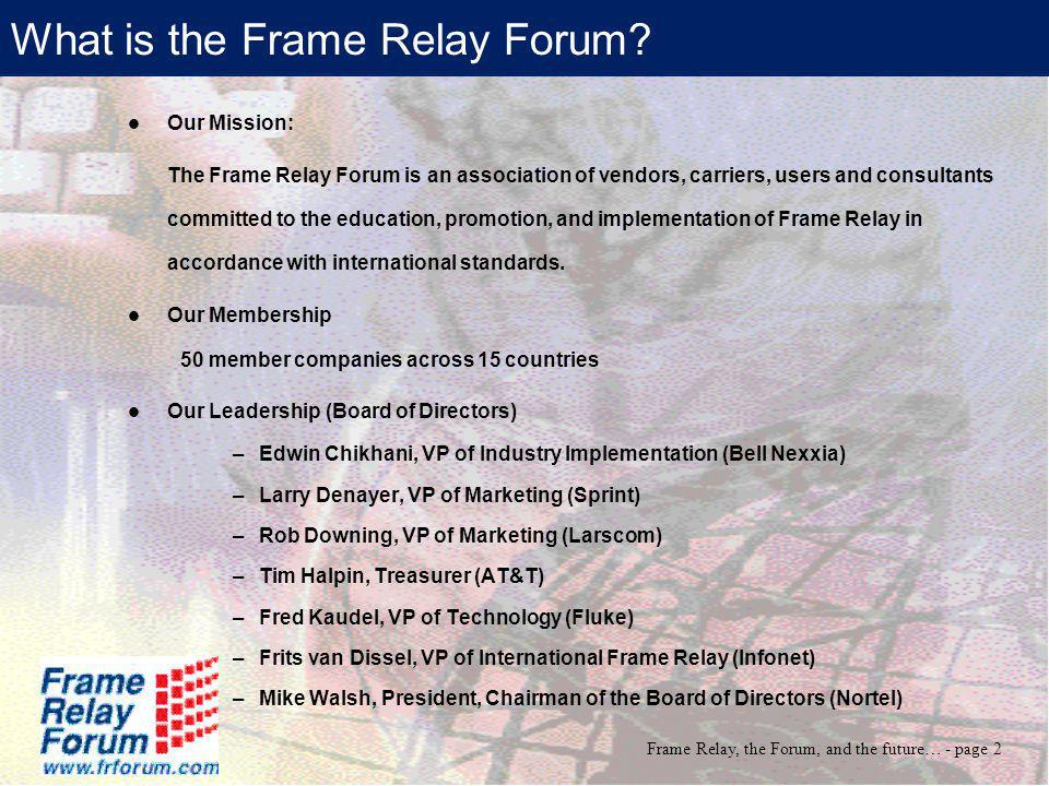 Frame Relay, the Forum, and the future… - page 3 FR Forum: Our Objectives Getting the message out: We continue to educate the consumer on the advantages and applications of frame relay through Web education, white papers, press articles, business cases and presentations at trade shows and conferences.