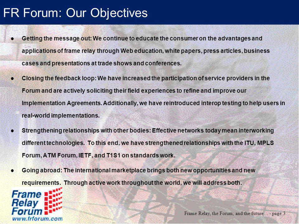 Frame Relay, the Forum, and the future… - page 3 FR Forum: Our Objectives Getting the message out: We continue to educate the consumer on the advantag