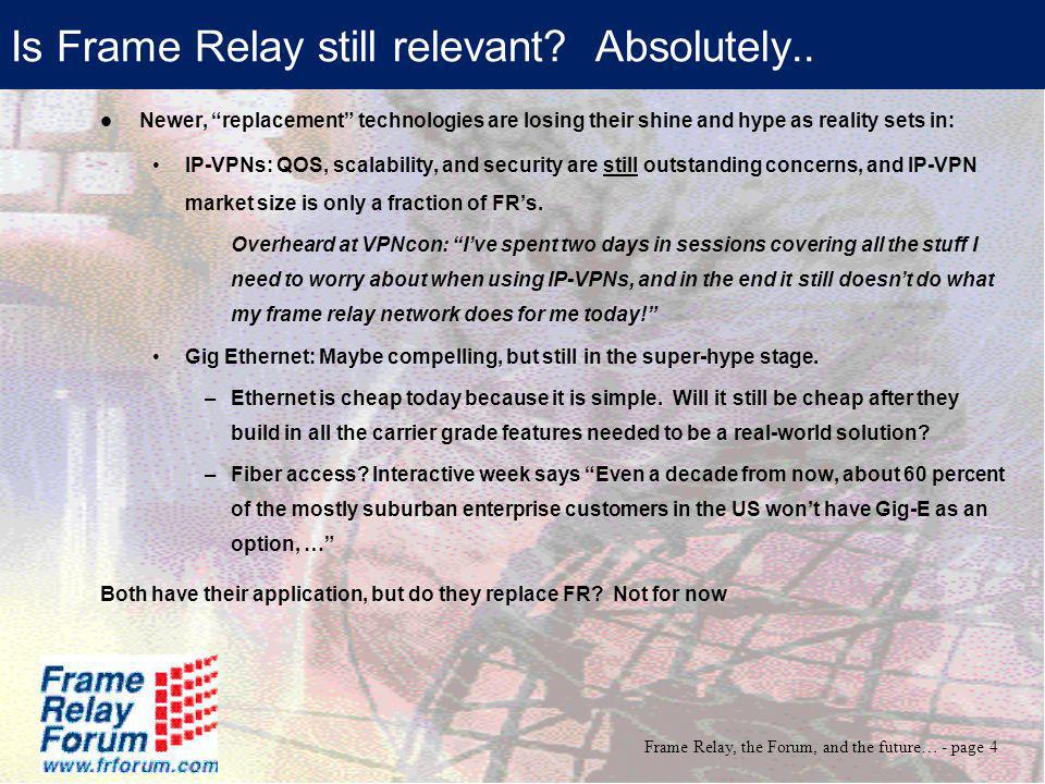 Frame Relay, the Forum, and the future… - page 4 Is Frame Relay still relevant? Absolutely.. Newer, replacement technologies are losing their shine an