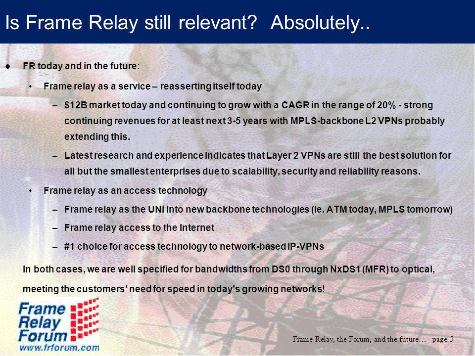 Frame Relay, the Forum, and the future… - page 6 Frame Relay Challenges Going Forward Continue evolution as an access method: Speed increases, and the desire to reduce costs will be two dominant themes.