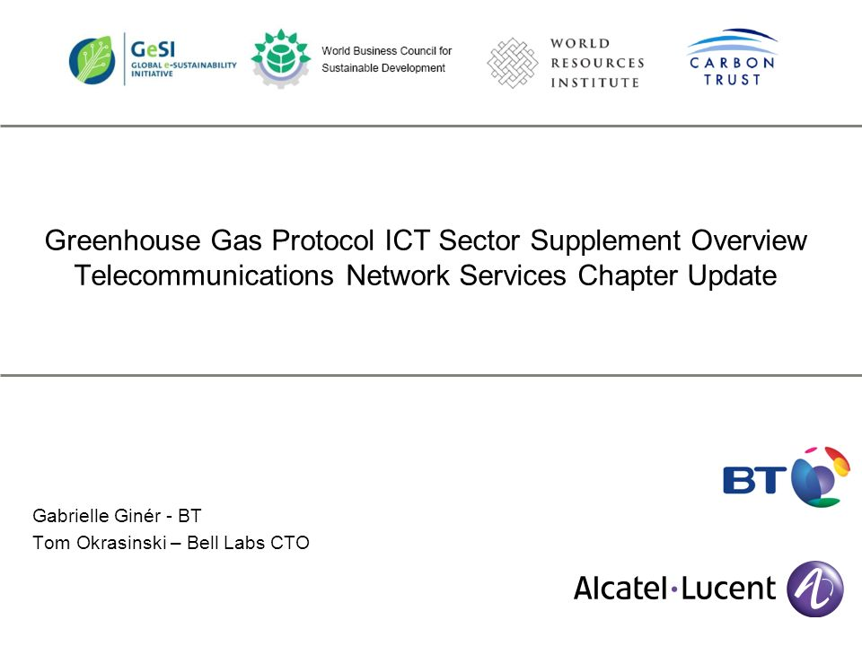 Greenhouse Gas Protocol ICT Sector Supplement Overview Telecommunications Network Services Chapter Update Gabrielle Ginér - BT Tom Okrasinski – Bell Labs CTO