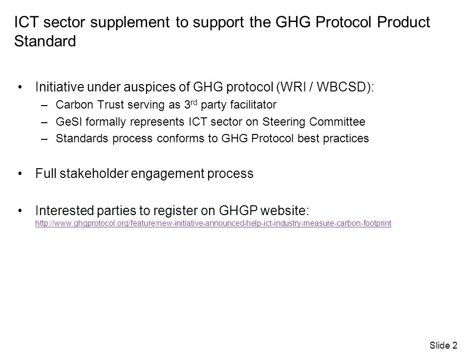 ICT sector supplement to support the GHG Protocol Product Standard Initiative under auspices of GHG protocol (WRI / WBCSD): –Carbon Trust serving as 3 rd party facilitator –GeSI formally represents ICT sector on Steering Committee –Standards process conforms to GHG Protocol best practices Full stakeholder engagement process Interested parties to register on GHGP website: http://www.ghgprotocol.org/feature/new-initiative-announced-help-ict-industry-measure-carbon-footprint http://www.ghgprotocol.org/feature/new-initiative-announced-help-ict-industry-measure-carbon-footprint Slide 2