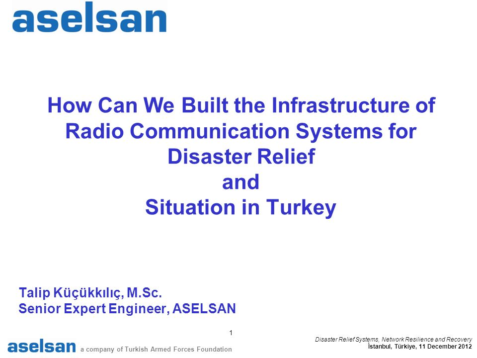 1 a company of Turkish Armed Forces Foundation Disaster Relief Systems, Network Resilience and Recovery İstanbul, Türkiye, 11 December 2012 How Can We