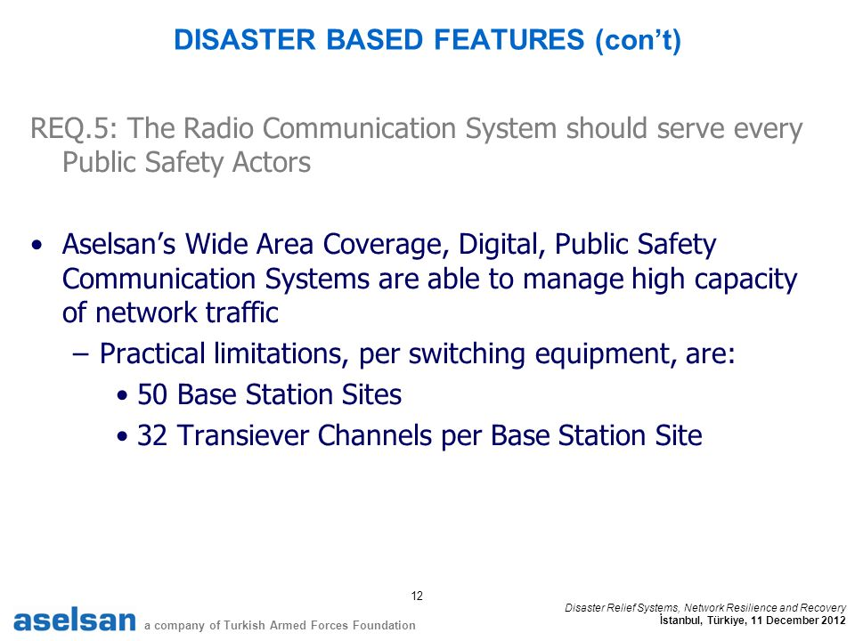 12 a company of Turkish Armed Forces Foundation Disaster Relief Systems, Network Resilience and Recovery İstanbul, Türkiye, 11 December 2012 DISASTER BASED FEATURES (cont) REQ.5: The Radio Communication System should serve every Public Safety Actors Aselsans Wide Area Coverage, Digital, Public Safety Communication Systems are able to manage high capacity of network traffic –Practical limitations, per switching equipment, are: 50 Base Station Sites 32 Transiever Channels per Base Station Site
